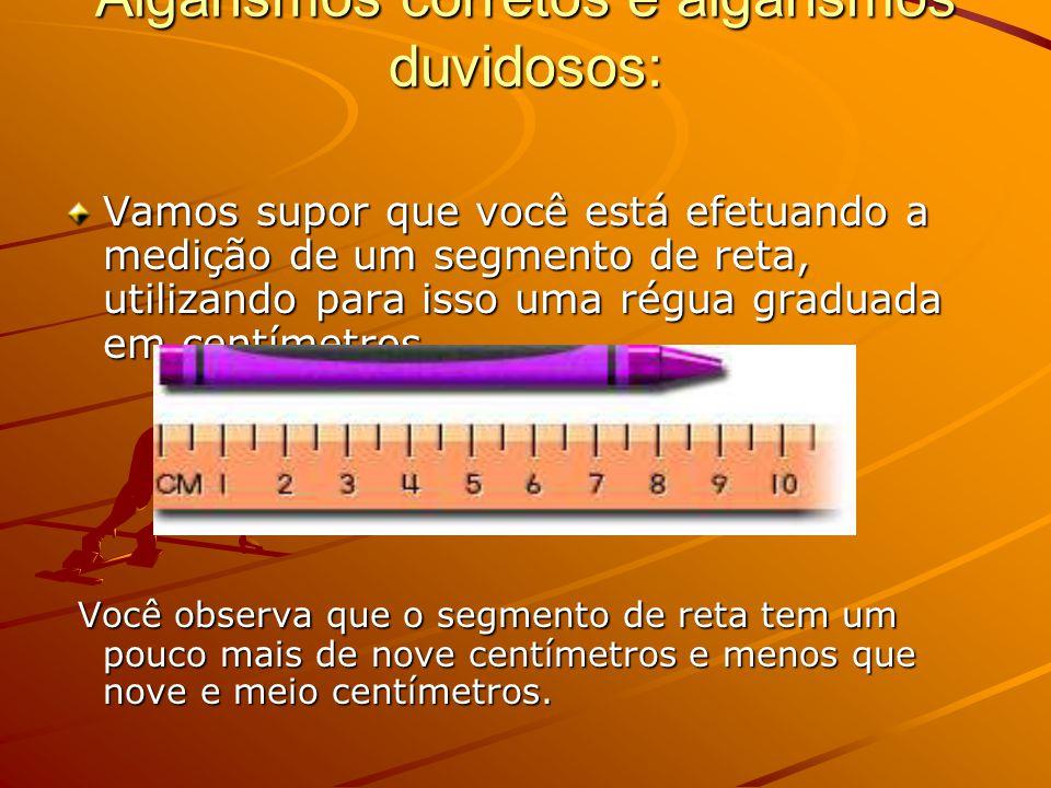 Algarismos corretos e algarismos duvidosos: Vamos supor que você está efetuando a medição de um segmento de reta, utilizando para isso uma régua graduada em centímetros.