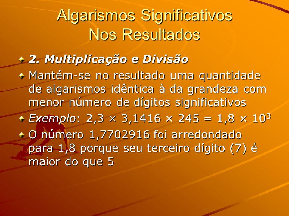 Algarismos Significativos Nos Resultados 2. Multiplicação e Divisão Mantém-se no resultado uma quantidade de algarismos idêntica à da grandeza com men