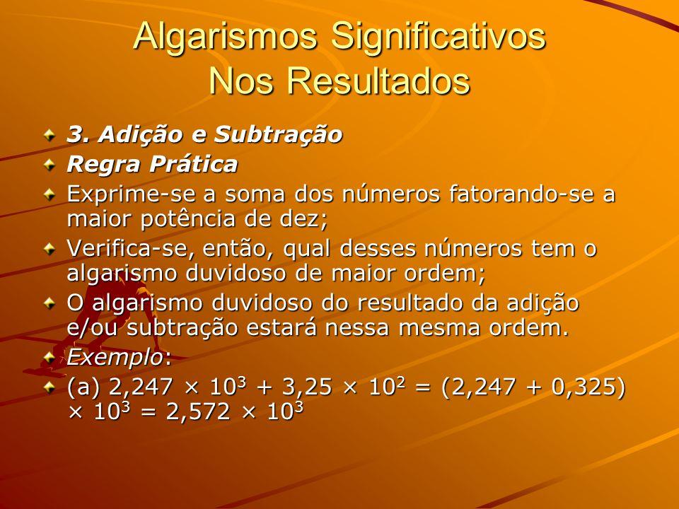 Algarismos Significativos Nos Resultados 3. Adição e Subtração Regra Prática Exprime-se a soma dos números fatorando-se a maior potência de dez; Verif