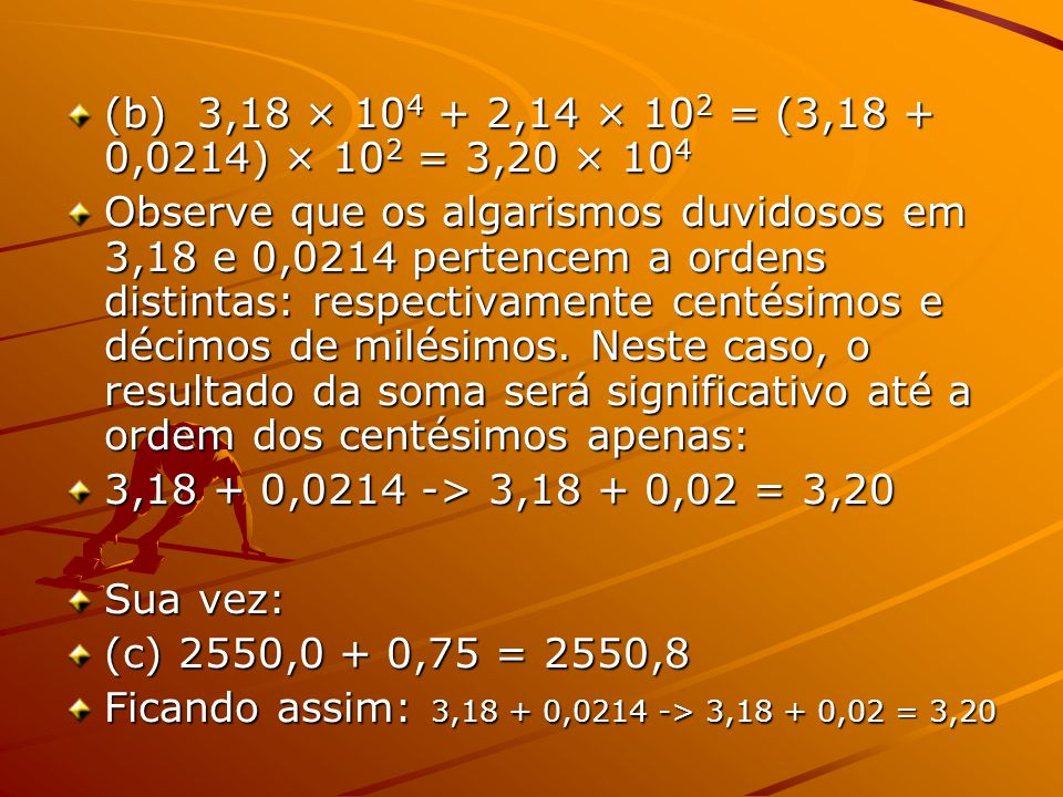 (b) 3,18 × 10 4 + 2,14 × 10 2 = (3,18 + 0,0214) × 10 2 = 3,20 × 10 4 Observe que os algarismos duvidosos em 3,18 e 0,0214 pertencem a ordens distintas: respectivamente centésimos e décimos de milésimos.