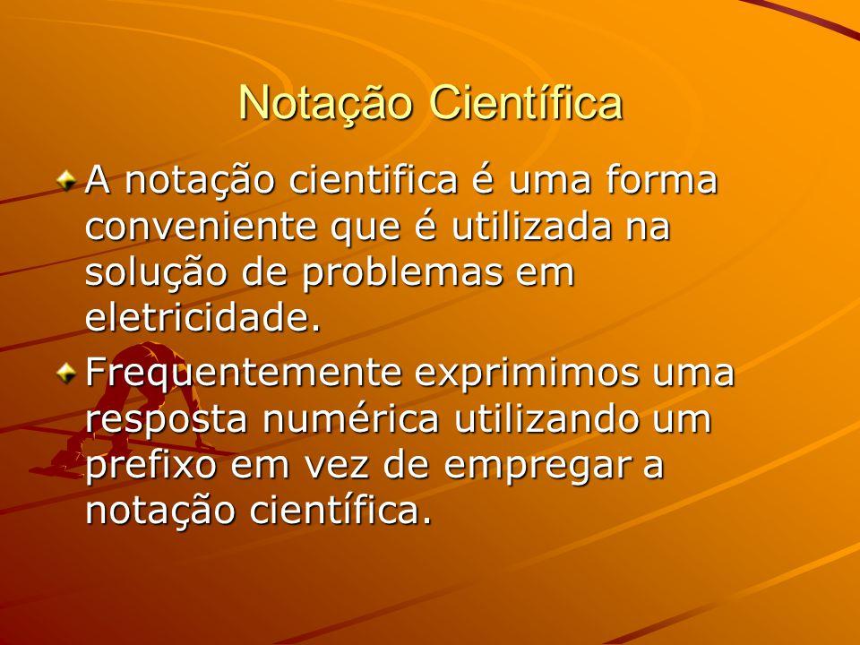A notação cientifica é uma forma conveniente que é utilizada na solução de problemas em eletricidade. Frequentemente exprimimos uma resposta numérica