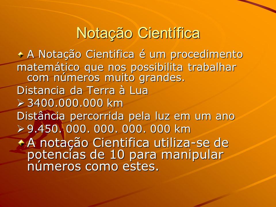 Notação Científica A Notação Cientifica é um procedimento matemático que nos possibilita trabalhar com números muito grandes. Distancia da Terra à Lua