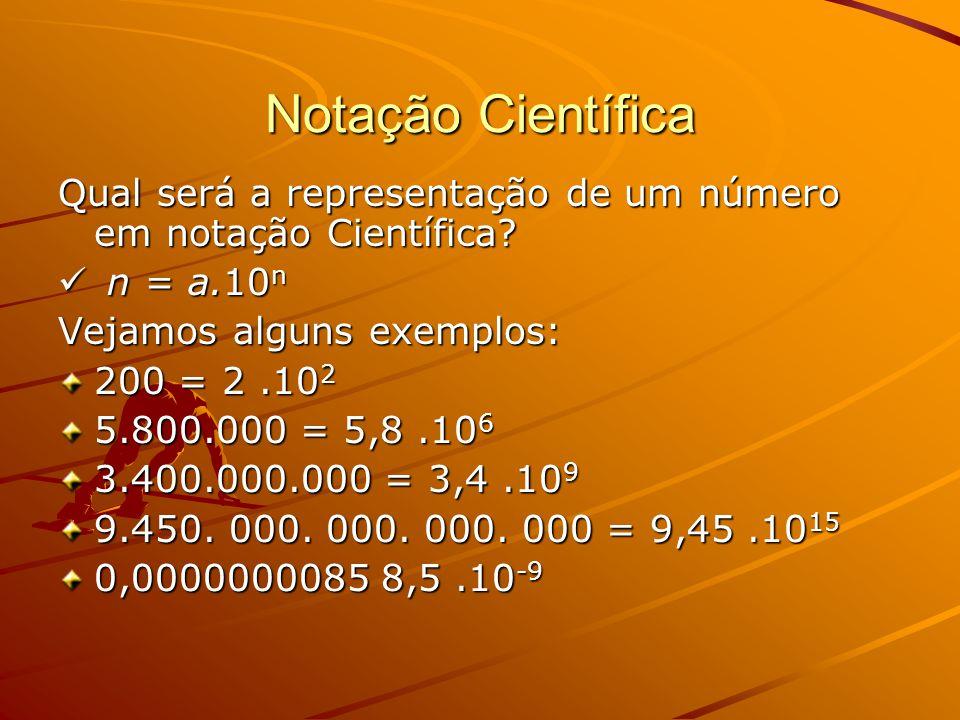 Notação Científica Qual será a representação de um número em notação Científica? n = a.10 n n = a.10 n Vejamos alguns exemplos: 200 = 2.10 2 5.800.000
