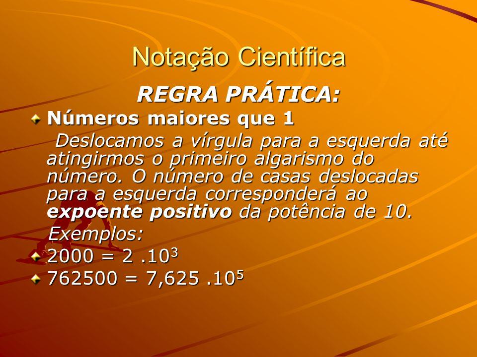 Notação Científica REGRA PRÁTICA: Números maiores que 1 Deslocamos a vírgula para a esquerda até atingirmos o primeiro algarismo do número.