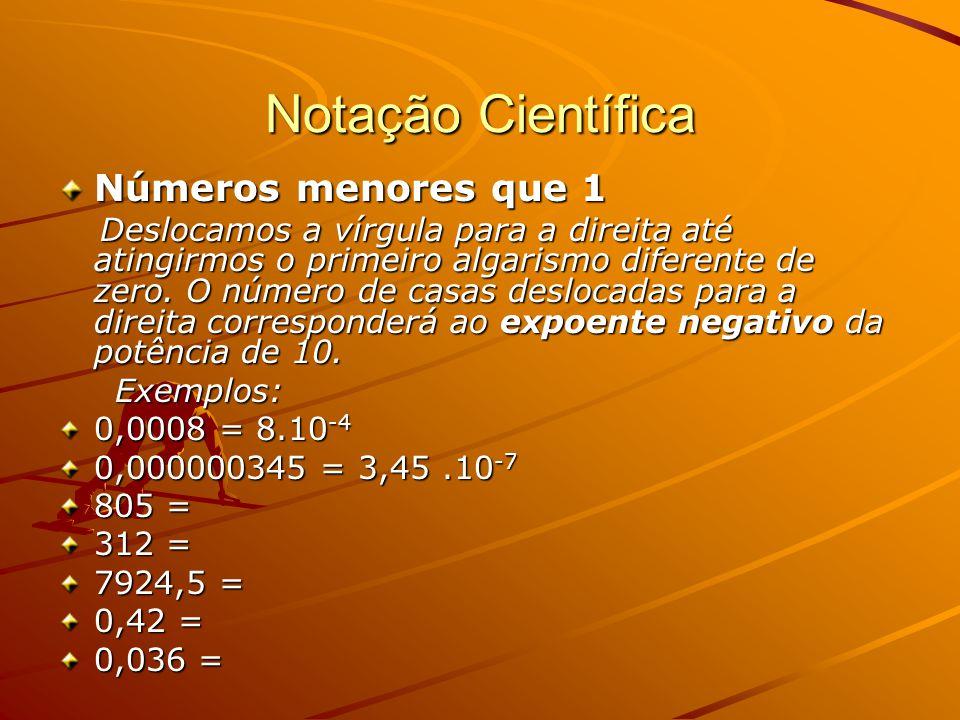 Notação Científica Números menores que 1 Deslocamos a vírgula para a direita até atingirmos o primeiro algarismo diferente de zero.