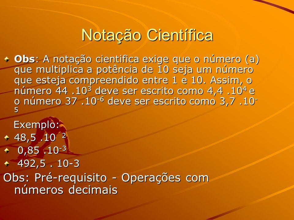 Notação Científica Obs: A notação cientifica exige que o número (a) que multiplica a potência de 10 seja um número que esteja compreendido entre 1 e 10.