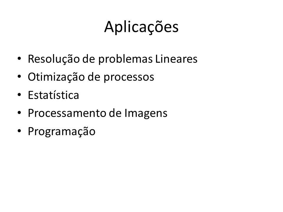 Aplicações Resolução de problemas Lineares Otimização de processos Estatística Processamento de Imagens Programação
