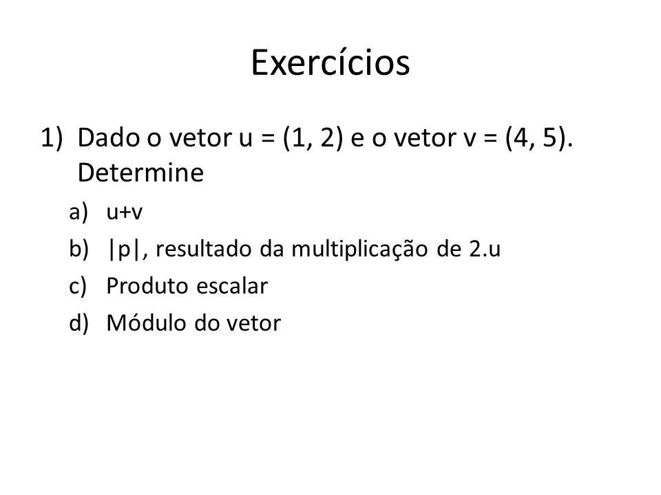 Exercícios 1)Dado o vetor u = (1, 2) e o vetor v = (4, 5).