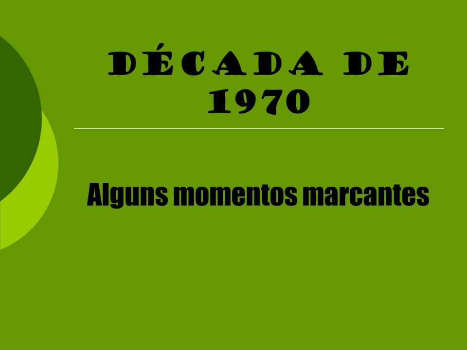 Década de 1970 Alguns momentos marcantes