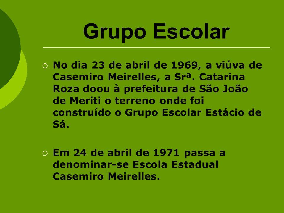 Grupo Escolar No dia 23 de abril de 1969, a viúva de Casemiro Meirelles, a Srª. Catarina Roza doou à prefeitura de São João de Meriti o terreno onde f