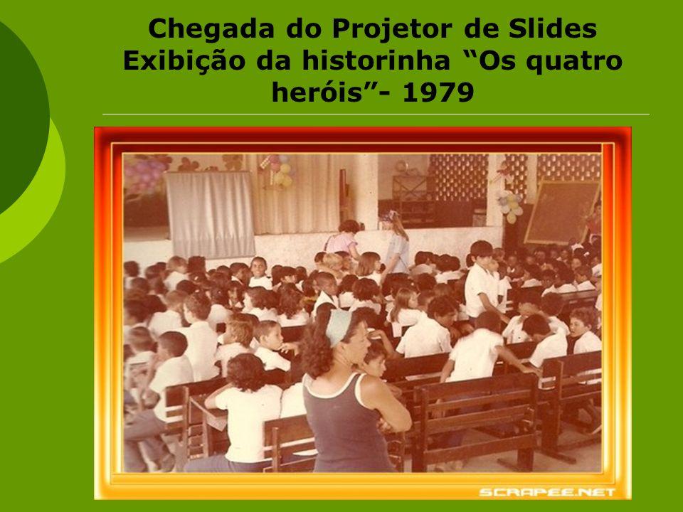 Chegada do Projetor de Slides Exibição da historinha Os quatro heróis- 1979