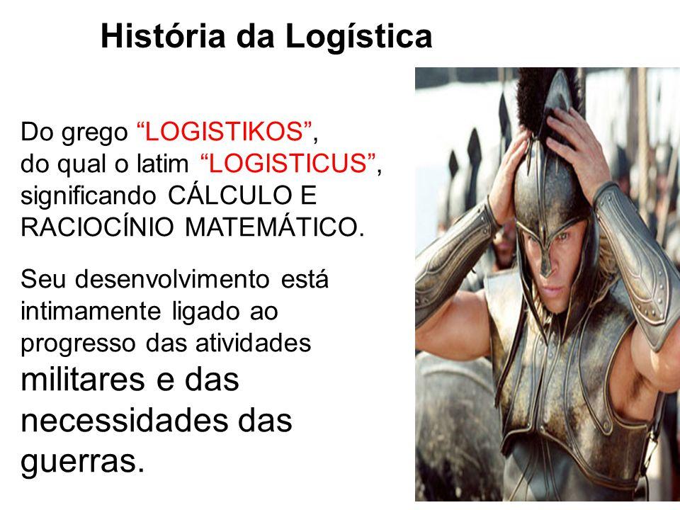História da Logística Do grego LOGISTIKOS, do qual o latim LOGISTICUS, significando CÁLCULO E RACIOCÍNIO MATEMÁTICO. Seu desenvolvimento está intimame