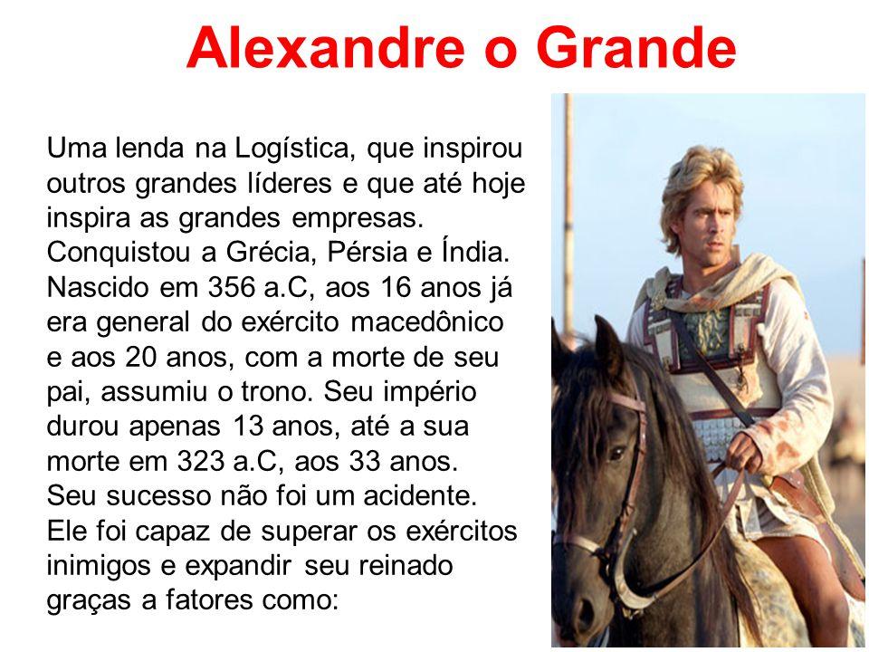 Alexandre o Grande Uma lenda na Logística, que inspirou outros grandes líderes e que até hoje inspira as grandes empresas. Conquistou a Grécia, Pérsia