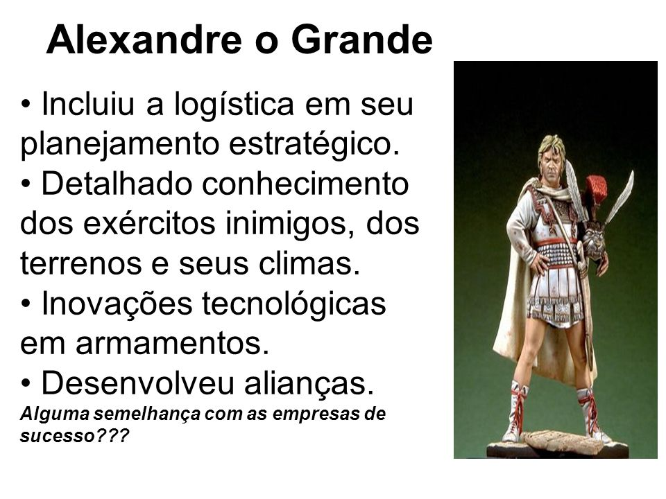 Alexandre o Grande Incluiu a logística em seu planejamento estratégico. Detalhado conhecimento dos exércitos inimigos, dos terrenos e seus climas. Ino