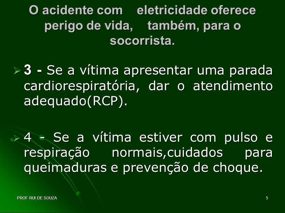 PROF RUI DE SOUZA5 O acidente com eletricidade oferece perigo de vida, também, para o socorrista. 3 - Se a vítima apresentar uma parada cardiorespirat