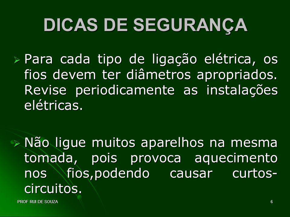 PROF RUI DE SOUZA6 DICAS DE SEGURANÇA Para cada tipo de ligação elétrica, os fios devem ter diâmetros apropriados. Revise periodicamente as instalaçõe