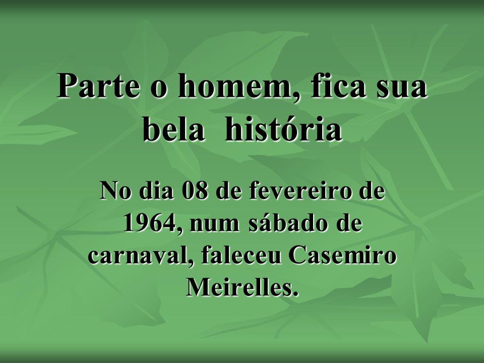Parte o homem, fica sua bela história No dia 08 de fevereiro de 1964, num sábado de carnaval, faleceu Casemiro Meirelles.