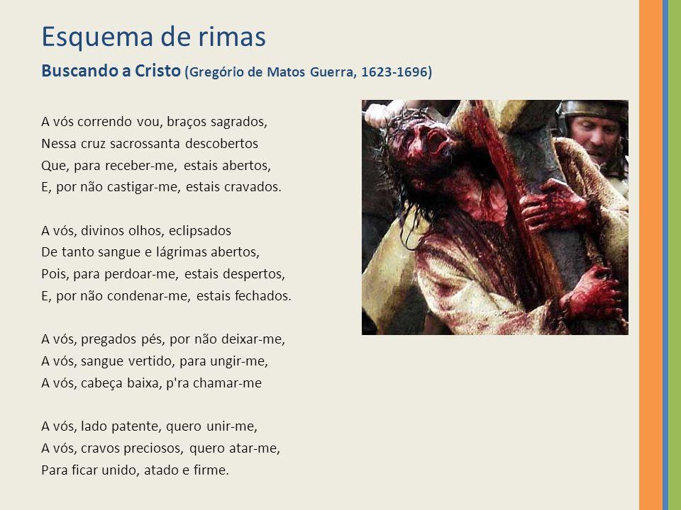 Esquema de rimas Buscando a Cristo (Gregório de Matos Guerra, 1623-1696) A vós correndo vou, braços sagrados, Nessa cruz sacrossanta descobertos Que,