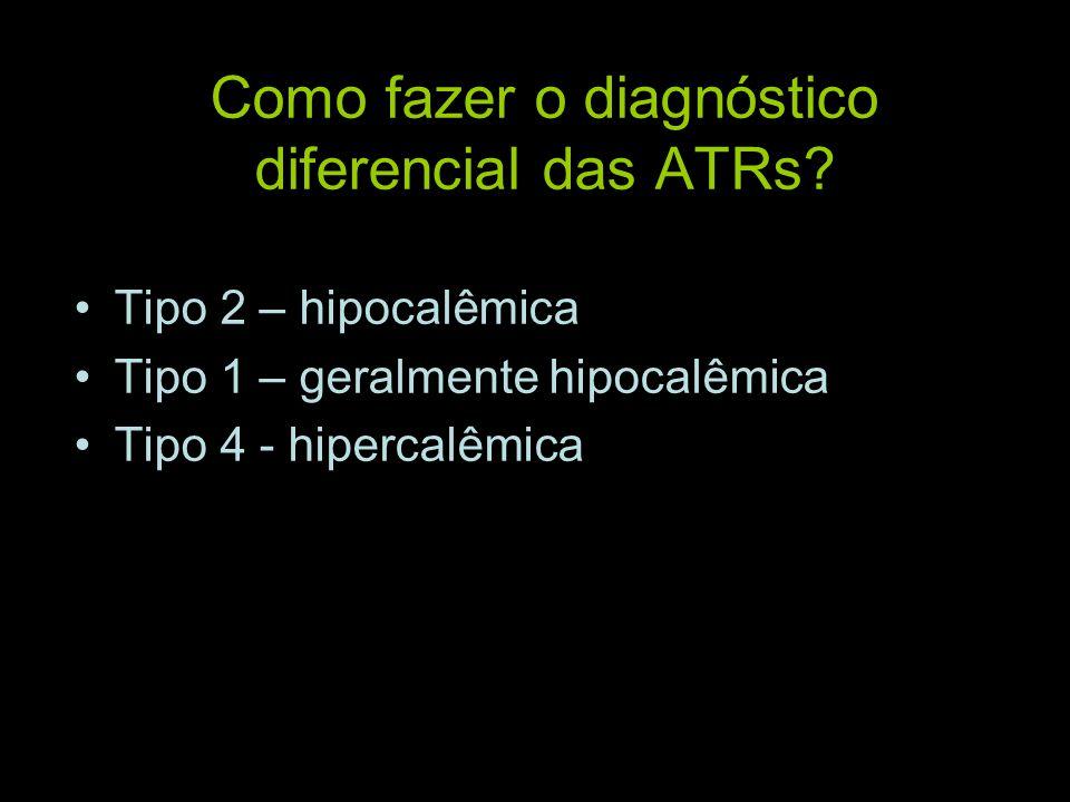 Como fazer o diagnóstico diferencial das ATRs? Tipo 2 – hipocalêmica Tipo 1 – geralmente hipocalêmica Tipo 4 - hipercalêmica