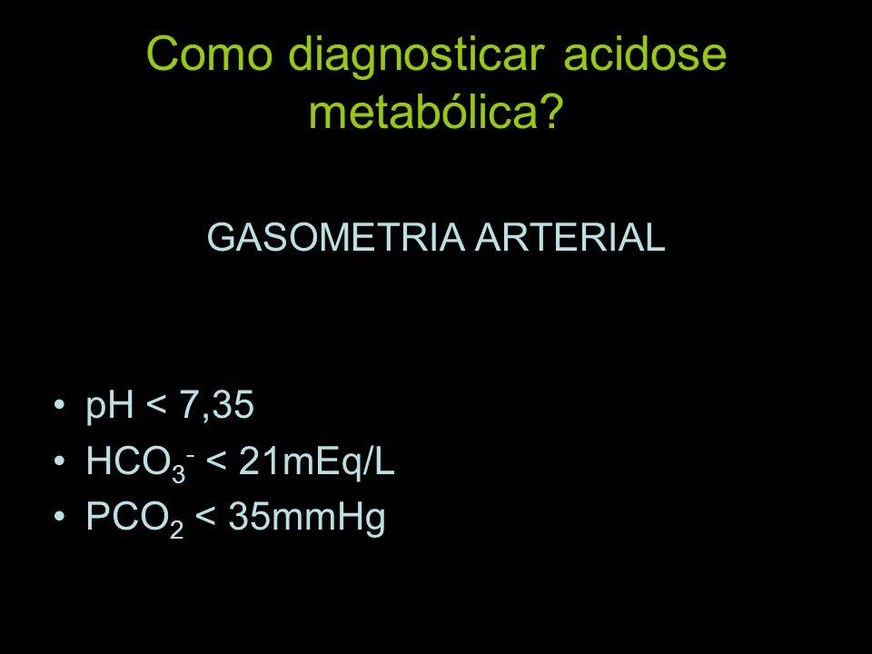 Como diagnosticar acidose metabólica? GASOMETRIA ARTERIAL pH < 7,35 HCO 3 - < 21mEq/L PCO 2 < 35mmHg