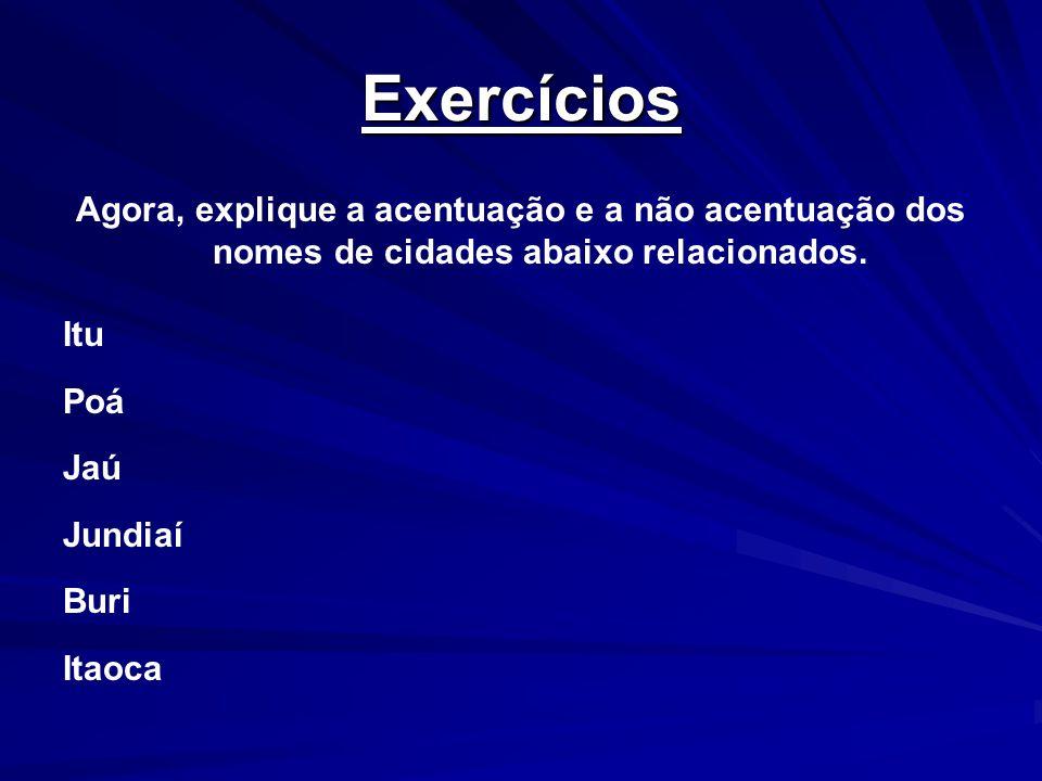 Exercícios Agora, explique a acentuação e a não acentuação dos nomes de cidades abaixo relacionados. Itu Poá Jaú Jundiaí Buri Itaoca