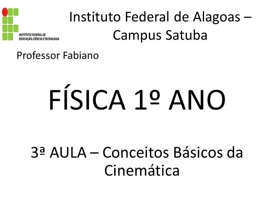 Instituto Federal de Alagoas – Campus Satuba Professor Fabiano FÍSICA 1º ANO 3ª AULA – Conceitos Básicos da Cinemática