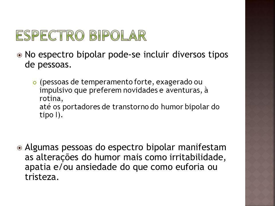 No espectro bipolar pode-se incluir diversos tipos de pessoas. (pessoas de temperamento forte, exagerado ou impulsivo que preferem novidades e aventur