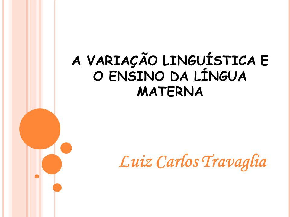 Luiz Carlos Travaglia A VARIAÇÃO LINGUÍSTICA E O ENSINO DA LÍNGUA MATERNA