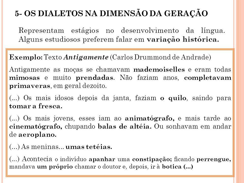5- OS DIALETOS NA DIMENSÃO DA GERAÇÃO Representam estágios no desenvolvimento da língua. Alguns estudiosos preferem falar em variação histórica. Exemp
