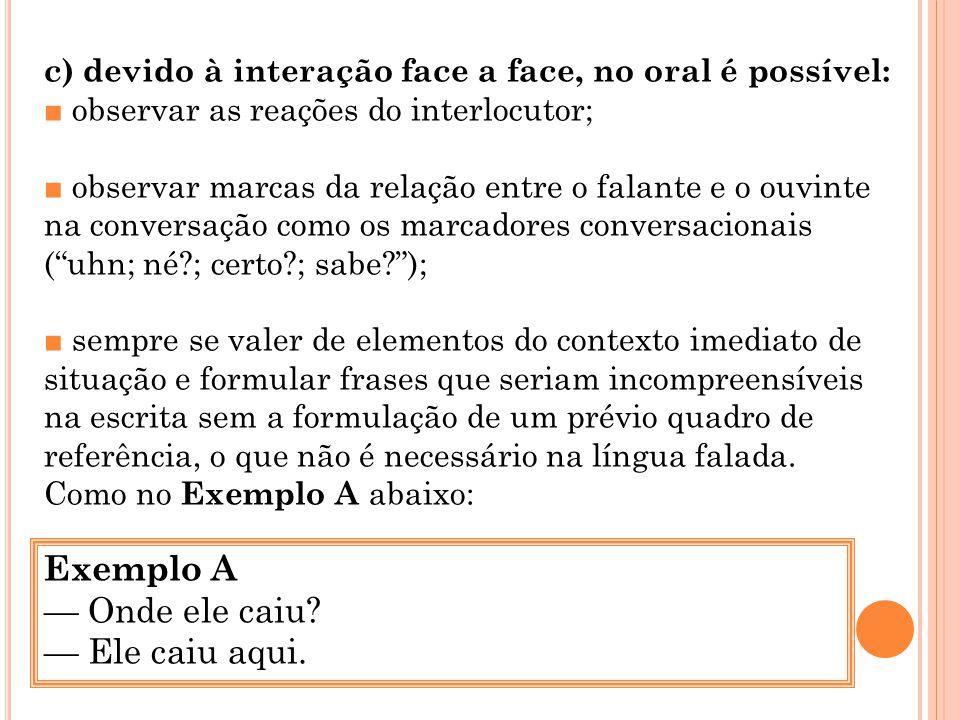 c) devido à interação face a face, no oral é possível: observar as reações do interlocutor; observar marcas da relação entre o falante e o ouvinte na