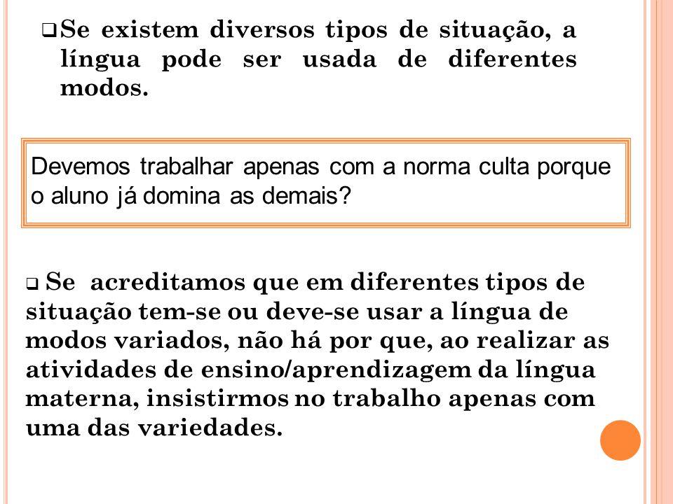 Se existem diversos tipos de situação, a língua pode ser usada de diferentes modos. Devemos trabalhar apenas com a norma culta porque o aluno já domin