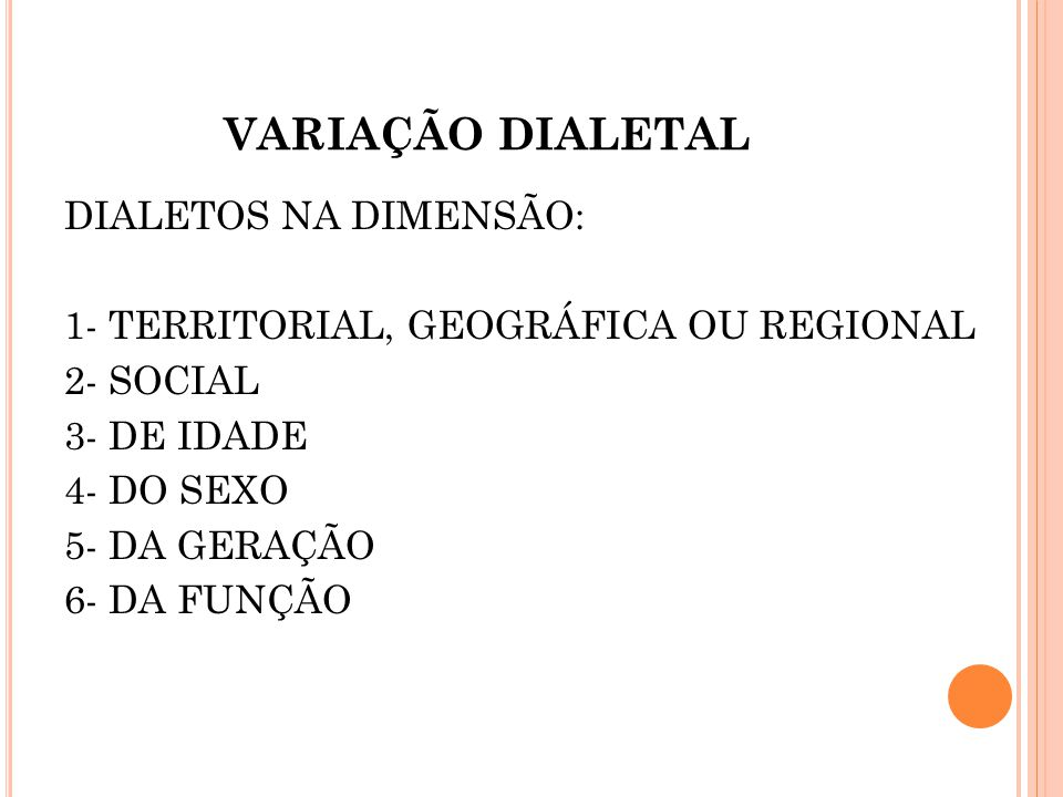 VARIAÇÃO DIALETAL DIALETOS NA DIMENSÃO: 1- TERRITORIAL, GEOGRÁFICA OU REGIONAL 2- SOCIAL 3- DE IDADE 4- DO SEXO 5- DA GERAÇÃO 6- DA FUNÇÃO