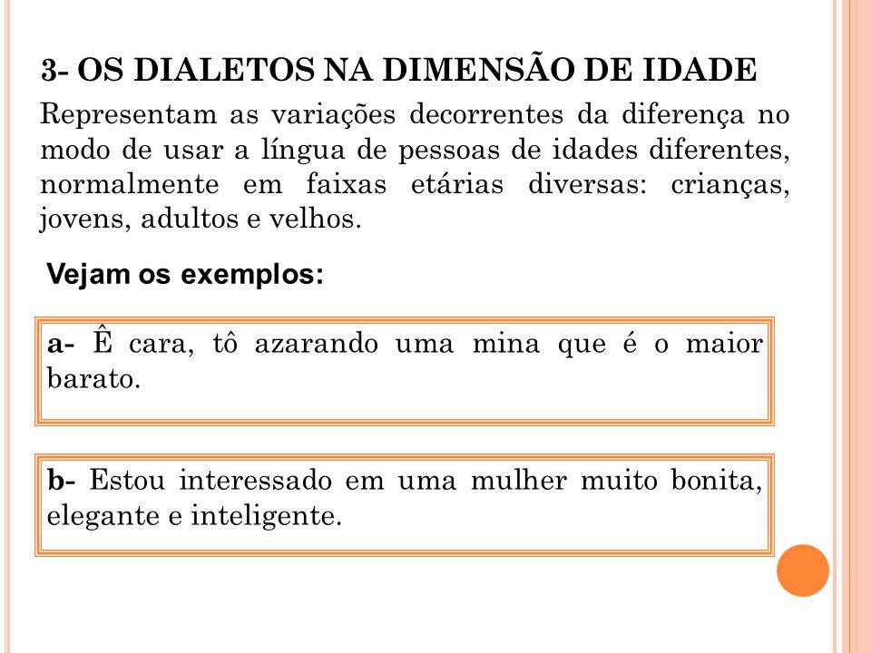 3- OS DIALETOS NA DIMENSÃO DE IDADE Representam as variações decorrentes da diferença no modo de usar a língua de pessoas de idades diferentes, normal
