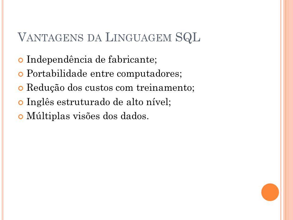 V ANTAGENS DA L INGUAGEM SQL Independência de fabricante; Portabilidade entre computadores; Redução dos custos com treinamento; Inglês estruturado de