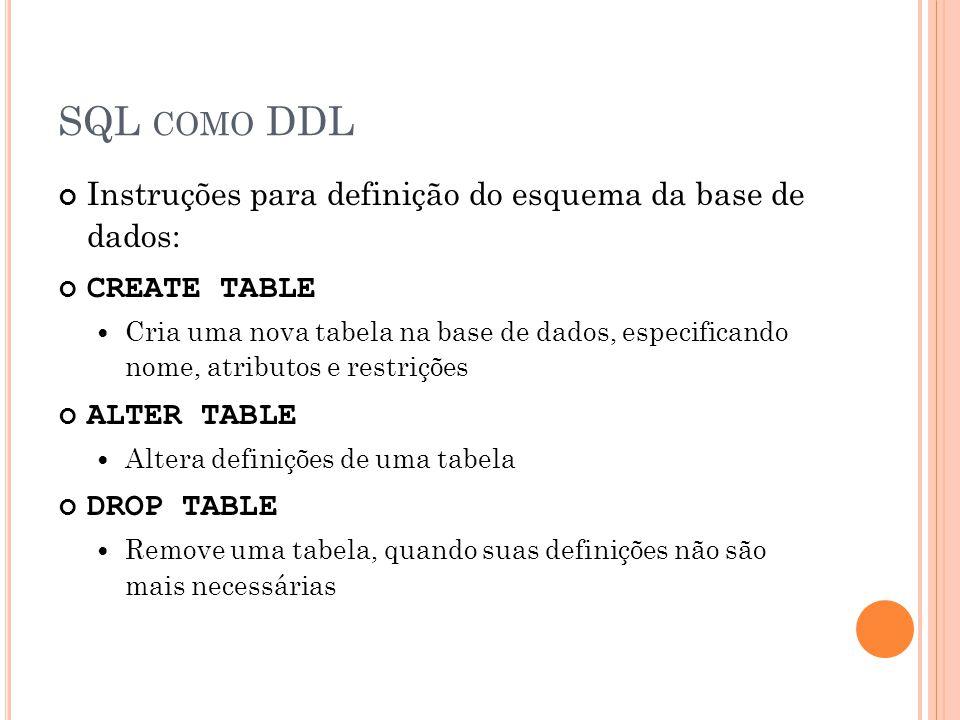 SQL COMO DDL Instruções para definição do esquema da base de dados: CREATE TABLE Cria uma nova tabela na base de dados, especificando nome, atributos