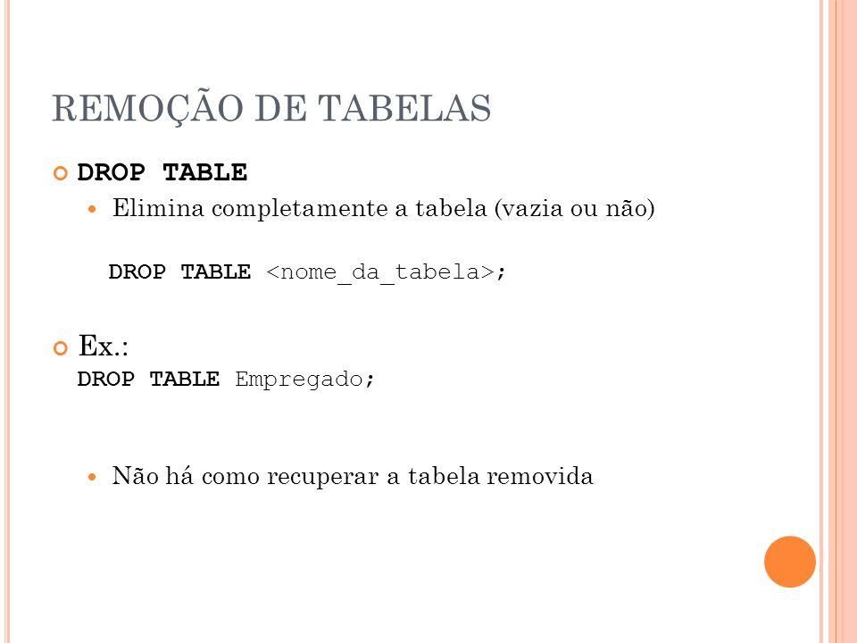 REMOÇÃO DE TABELAS DROP TABLE Elimina completamente a tabela (vazia ou não) DROP TABLE ; Ex.: DROP TABLE Empregado; Não há como recuperar a tabela rem