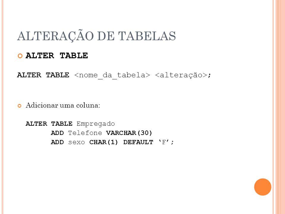 ALTERAÇÃO DE TABELAS ALTER TABLE ALTER TABLE ; Adicionar uma coluna: ALTER TABLE Empregado ADD Telefone VARCHAR(30) ADD sexo CHAR(1) DEFAULT F;