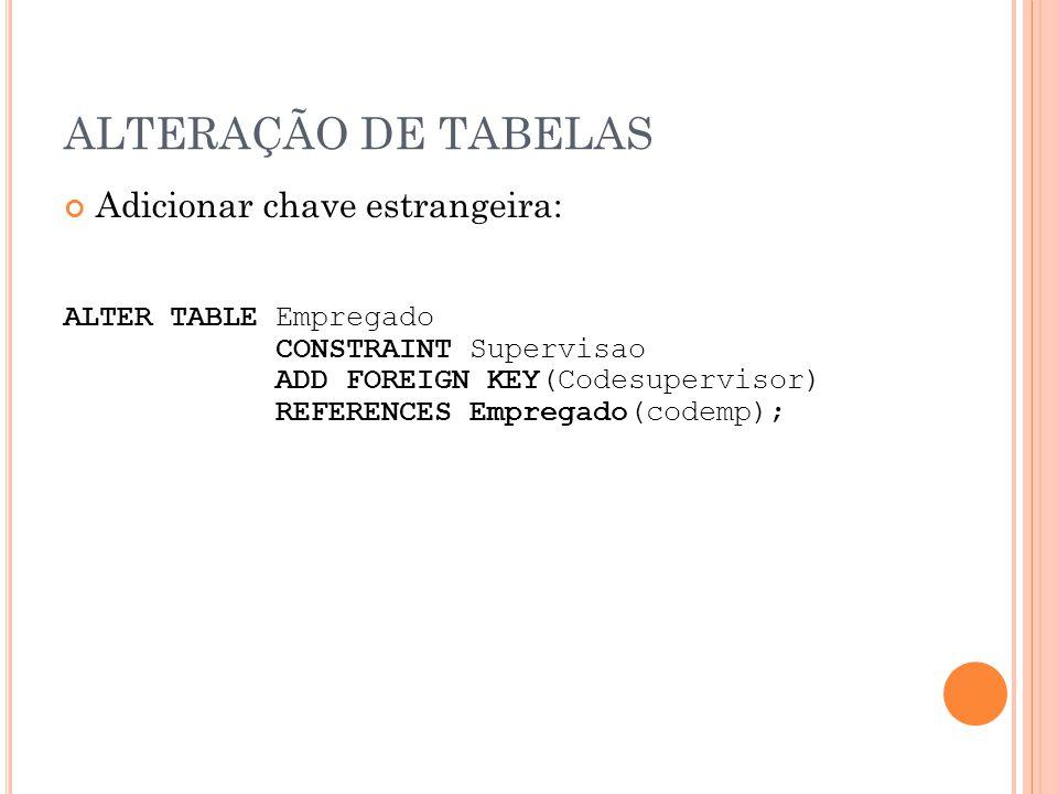 ALTERAÇÃO DE TABELAS Adicionar chave estrangeira: ALTER TABLE Empregado CONSTRAINT Supervisao ADD FOREIGN KEY(Codesupervisor) REFERENCES Empregado(cod