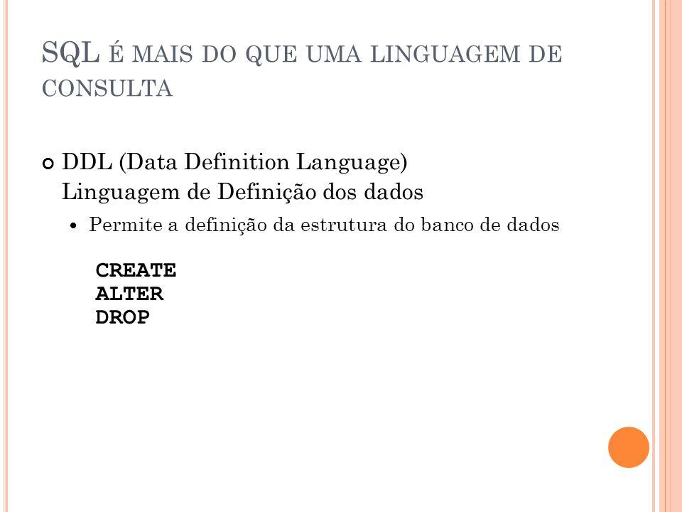 SQL É MAIS DO QUE UMA LINGUAGEM DE CONSULTA DDL (Data Definition Language) Linguagem de Definição dos dados Permite a definição da estrutura do banco