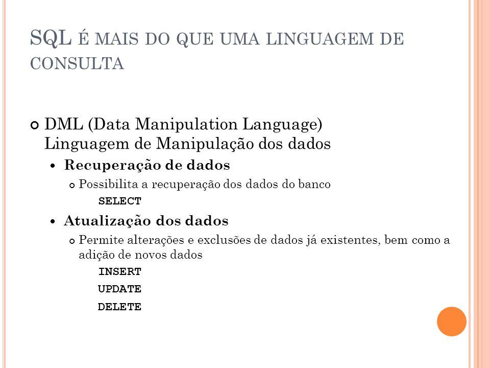 SQL É MAIS DO QUE UMA LINGUAGEM DE CONSULTA DML (Data Manipulation Language) Linguagem de Manipulação dos dados Recuperação de dados Possibilita a rec
