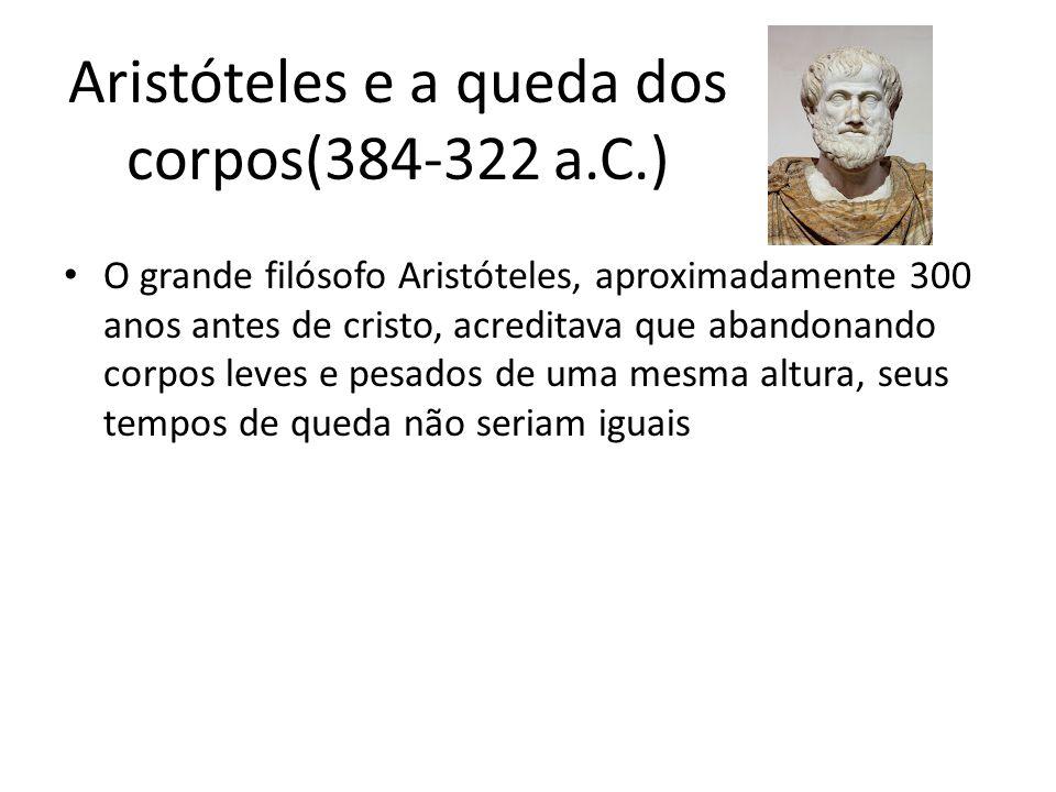Aristóteles e a queda dos corpos(384-322 a.C.) O grande filósofo Aristóteles, aproximadamente 300 anos antes de cristo, acreditava que abandonando cor