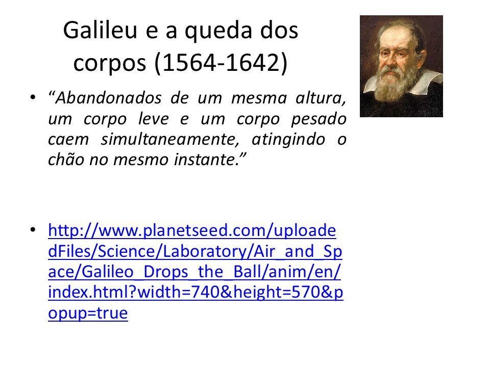 Galileu e a queda dos corpos (1564-1642) Abandonados de um mesma altura, um corpo leve e um corpo pesado caem simultaneamente, atingindo o chão no mes