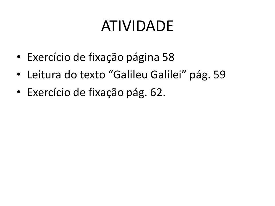 ATIVIDADE Exercício de fixação página 58 Leitura do texto Galileu Galilei pág. 59 Exercício de fixação pág. 62.