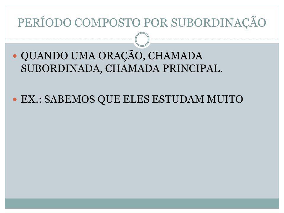 PERÍODO COMPOSTO POR SUBORDINAÇÃO QUANDO UMA ORAÇÃO, CHAMADA SUBORDINADA, CHAMADA PRINCIPAL. EX.: SABEMOS QUE ELES ESTUDAM MUITO