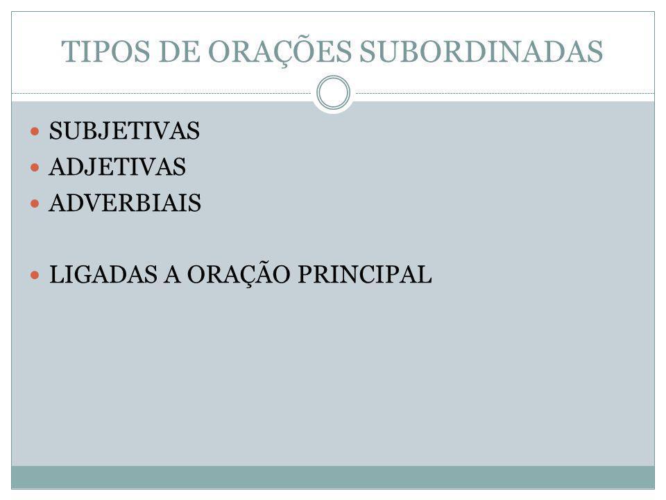 TIPOS DE ORAÇÕES SUBORDINADAS SUBJETIVAS ADJETIVAS ADVERBIAIS LIGADAS A ORAÇÃO PRINCIPAL
