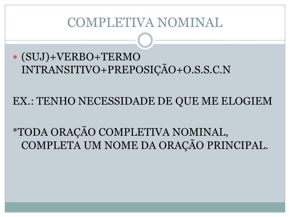 COMPLETIVA NOMINAL (SUJ)+VERBO+TERMO INTRANSITIVO+PREPOSIÇÃO+O.S.S.C.N EX.: TENHO NECESSIDADE DE QUE ME ELOGIEM *TODA ORAÇÃO COMPLETIVA NOMINAL, COMPL