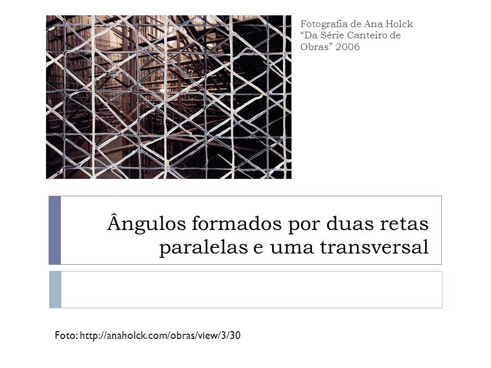Ângulos formados por duas retas paralelas e uma transversal Foto: http://anaholck.com/obras/view/3/30 Fotografia de Ana Holck Da Série Canteiro de Obras 2006