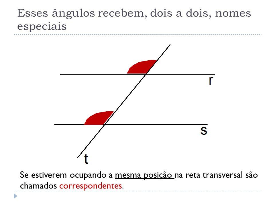 Se estiverem ocupando a mesma posição na reta transversal são chamados correspondentes.