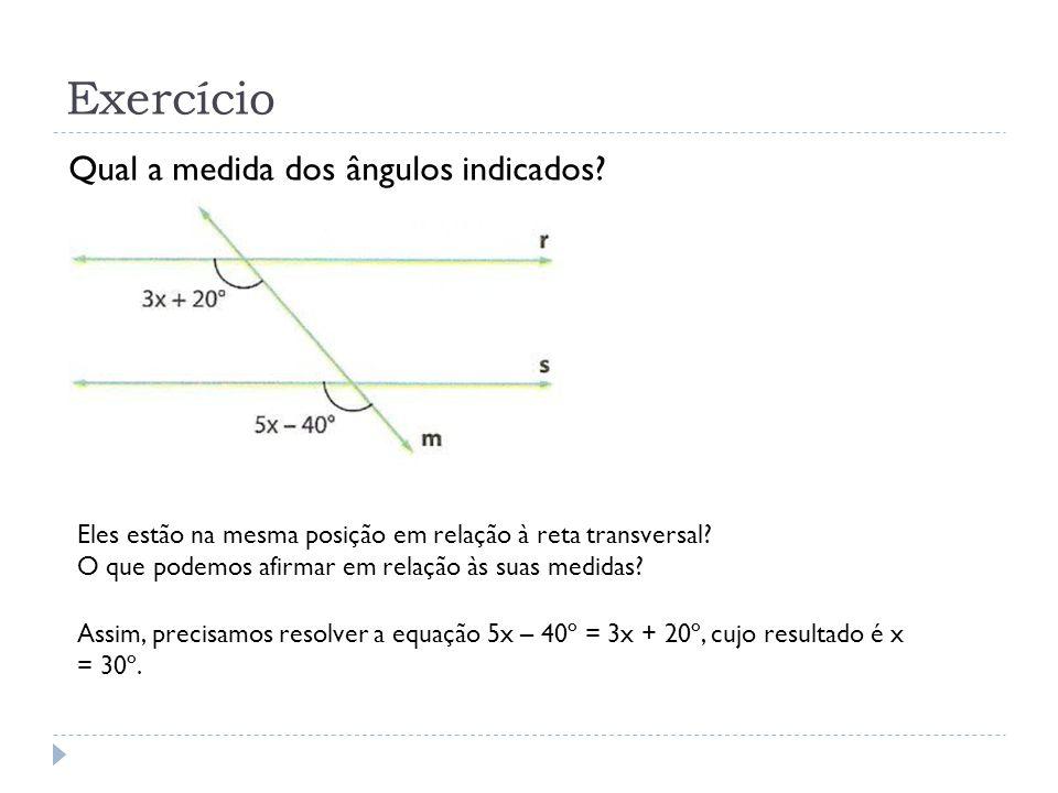 Exercício Qual a medida dos ângulos indicados? Eles estão na mesma posição em relação à reta transversal? O que podemos afirmar em relação às suas med