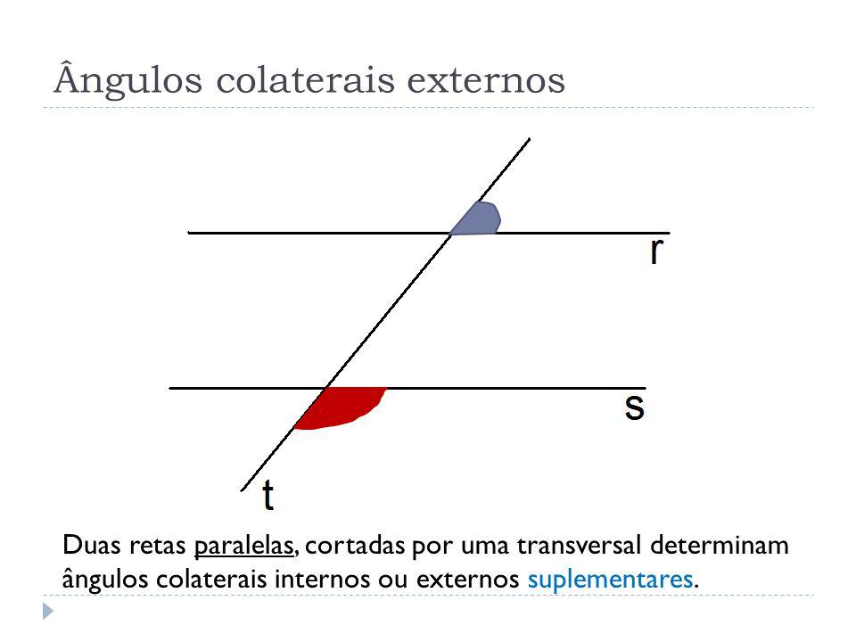 Duas retas paralelas, cortadas por uma transversal determinam ângulos colaterais internos ou externos suplementares.